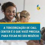 A-terceirizacao-de-call-center-e-o-que-voc-precisa-para-focar-no-seu-negocio