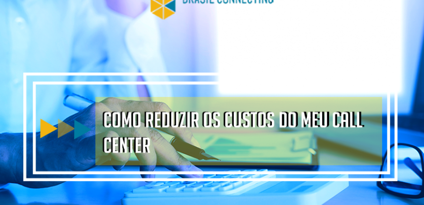 Como reduzir os custos do seu call center?